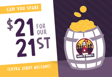 Can you spare in white text on a yellow background at the top. $21 for our 21st in purple text in the center. Extra zeroes welcome in white text on yellow background at the bottom. Barrel of Monkeys logo on barrel with coins on the left side